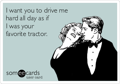 I want you to drive me hard all day as if I was your favorite tractor.