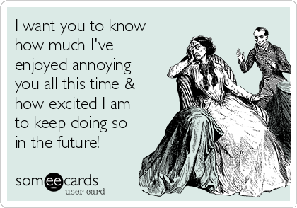 I want you to know how much I've enjoyed annoying you all this time & how excited I am to keep doing so in the future!