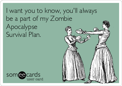 I want you to know, you'll always be a part of my Zombie Apocalypse Survival Plan.