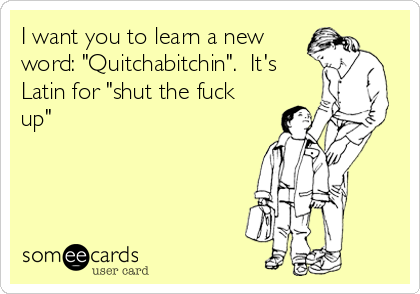 "I want you to learn a new word: ""Quitchabitchin"".  It's Latin for ""shut the fuck up"""