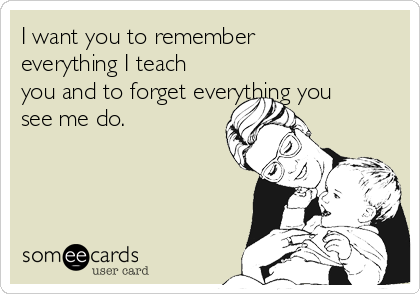 I want you to remember everything I teach you and to forget everything you see me do.