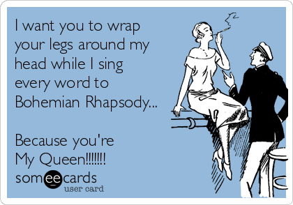 I want you to wrap your legs around my head while I sing every word to Bohemian Rhapsody...  Because you're  My Queen!!!!!!!