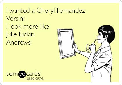 I wanted a Cheryl Fernandez Versini I look more like Julie fuckin Andrews