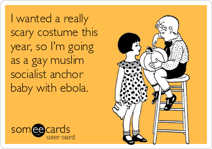 I wanted a really scary costume this year, so I'm going as a gay muslim socialist anchor baby with ebola.