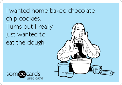 I wanted home-baked chocolate chip cookies.  Turns out I really just wanted to eat the dough.