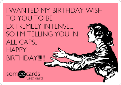 I WANTED MY BIRTHDAY WISH TO YOU TO BE EXTREMELY INTENSE... SO I'M TELLING YOU IN ALL CAPS... HAPPY BIRTHDAY!!!!!!