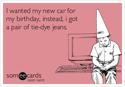 I wanted my new car for my birthday, instead, i got a pair of tie-dye jeans.