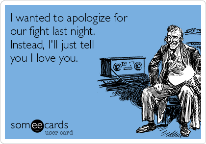 I wanted to apologize for our fight last night.  Instead, I'll just tell you I love you.