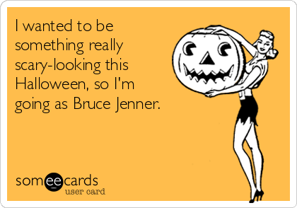 I wanted to be something really scary-looking this Halloween, so I'm going as Bruce Jenner.