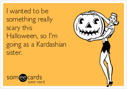 I wanted to be something really scary this Halloween, so I'm going as a Kardashian sister.