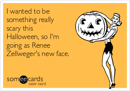 I wanted to be something really scary this Halloween, so I'm going as Renee Zellweger's new face.