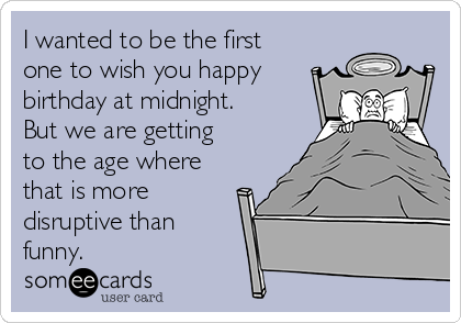 I wanted to be the first one to wish you happy birthday at midnight. But we are getting to the age where that is more disruptive than funny.