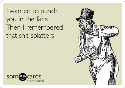 I wanted to punch you in the face.  Then I remembered that shit splatters