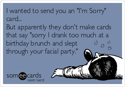 """I wanted to send you an """"I'm Sorry"""" card... But apparently they don't make cards that say """"sorry I drank too much at a birthday brunch and slept through your facial party."""""""