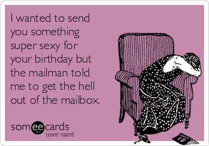 I wanted to send you something super sexy for your birthday but the mailman told me to get the hell out of the mailbox.