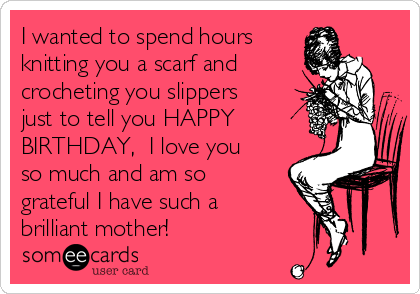 I wanted to spend hours  knitting you a scarf and crocheting you slippers just to tell you HAPPY BIRTHDAY,  I love you so much and am so grateful I have such a brilliant mother!