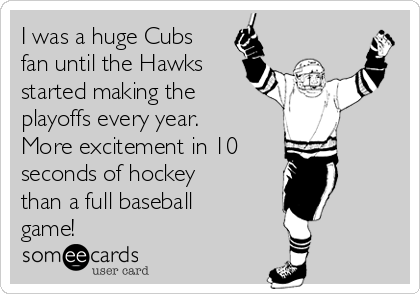 I was a huge Cubs fan until the Hawks started making the playoffs every year. More excitement in 10  seconds of hockey than a full baseball game!
