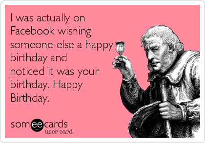 I was actually on Facebook wishing someone else a happy birthday and noticed it was your birthday. Happy Birthday.