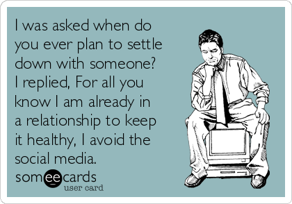 I was asked when do you ever plan to settle down with someone? I replied, For all you know I am already in a relationship to keep it healthy, I avoid the social media.