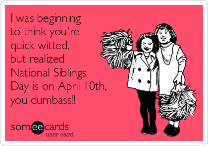 I was beginning to think you're quick witted, but realized National Siblings Day is on April 10th, you dumbass!!
