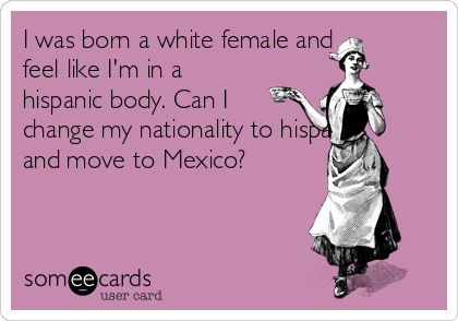 I was born a white female and feel like I'm in a hispanic body. Can I change my nationality to hispanic and move to Mexico?