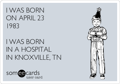 I WAS BORN ON APRIL 23 1983  I WAS BORN IN A HOSPITAL IN KNOXVILLE, TN