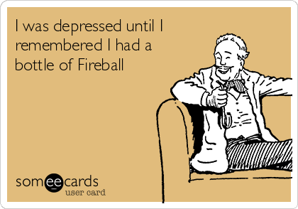 I was depressed until I remembered I had a bottle of Fireball