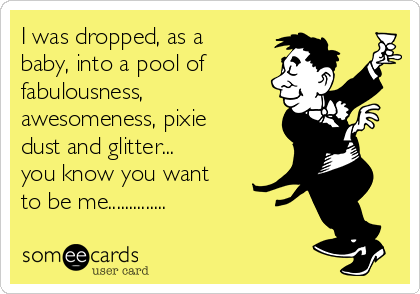 I was dropped, as a baby, into a pool of fabulousness,  awesomeness, pixie dust and glitter... you know you want to be me..............