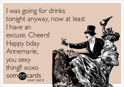 I was going for drinks tonight anyway, now at least I have an excuse. Cheers! Happy bday Annemarie, you sexy thing!! xoxo