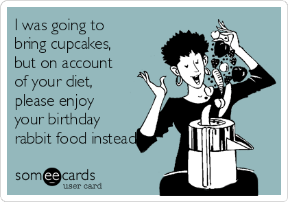 I was going to bring cupcakes, but on account of your diet, please enjoy your birthday rabbit food instead.