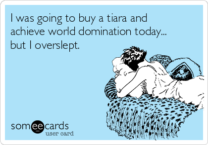 I was going to buy a tiara and achieve world domination today... but I overslept.