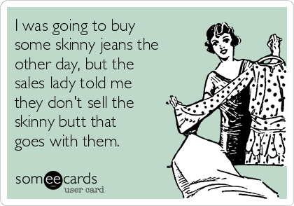 I was going to buy  some skinny jeans the other day, but the  sales lady told me they don't sell the skinny butt that goes with them.