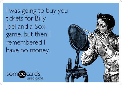 I was going to buy you tickets for Billy Joel and a Sox game, but then I remembered I have no money.