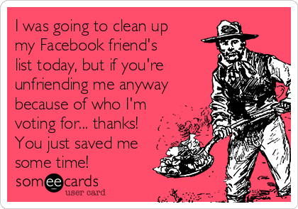 I was going to clean up my Facebook friend's list today, but if you're unfriending me anyway because of who I'm voting for... thanks! You just saved me some time!