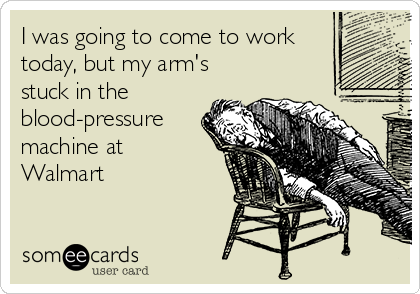 I was going to come to work today, but my arm's stuck in the blood-pressure machine at Walmart