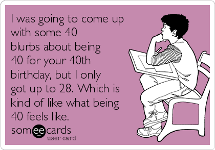 I was going to come up with some 40 blurbs about being 40 for your 40th birthday, but I only got up to 28. Which is kind of like what being 40 feels like.