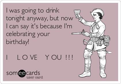 I was going to drink tonight anyway, but now  I can say it's because I'm celebrating your birthday!                                                     I     L O VE    Y OU  ! ! !