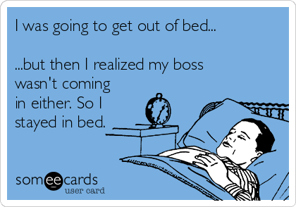 I was going to get out of bed...  ...but then I realized my boss wasn't coming in either. So I stayed in bed.