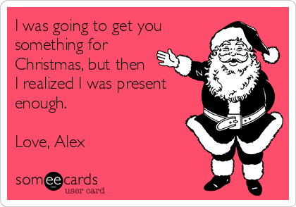 I was going to get you  something for Christmas, but then I realized I was present enough.   Love, Alex