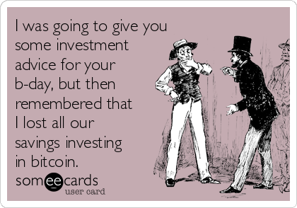 I was going to give you some investment advice for your b-day, but then remembered that I lost all our savings investing in bitcoin.