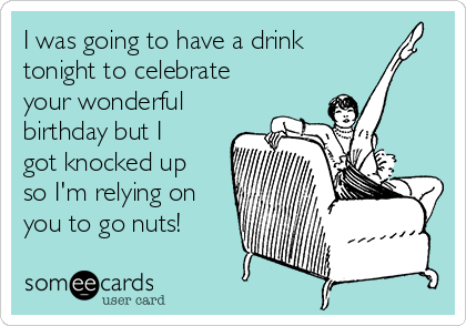 I was going to have a drink tonight to celebrate your wonderful birthday but I got knocked up so I'm relying on you to go nuts!