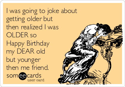 I Was Going To Joke About Getting Older But Then Realized OLDER So Happy