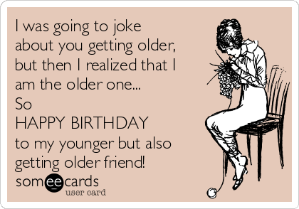 I was going to joke about you getting older, but then I realized that I am the older one... So  HAPPY BIRTHDAY to my younger but also  getting older friend!