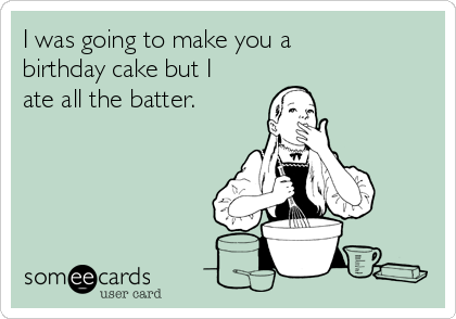 I was going to make you a birthday cake but I ate all the batter.