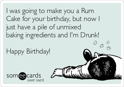 I was going to make you a Rum Cake for your birthday, but now I just have a pile of unmixed baking ingredients and I'm Drunk!  Happy Birthday!