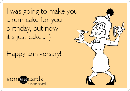 I was going to make you a rum cake for your birthday, but now it's just cake... :)  Happy anniversary!
