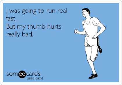 I was going to run real fast,  But my thumb hurts really bad.