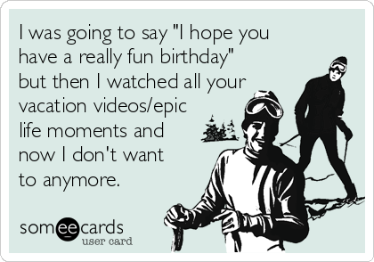 """I was going to say """"I hope you have a really fun birthday"""" but then I watched all your vacation videos/epic life moments and now I don't want to anymore."""