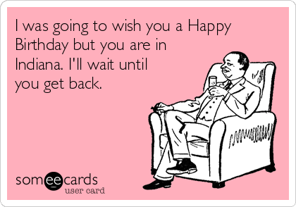 I was going to wish you a Happy Birthday but you are in Indiana. I'll wait until you get back.