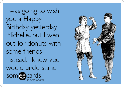 I was going to wish you a Happy Birthday yesterday Michelle...but I went out for donuts with  some friends instead. I knew you would understand.